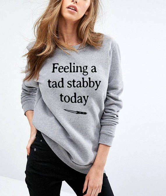 Feeling a tad stabby today tshirt sarcastic sweatshirt cute shirt .