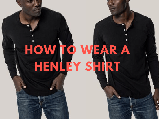 How to Wear a Henley Shirt: Guys' Outfit Ideas | Style Girlfrie
