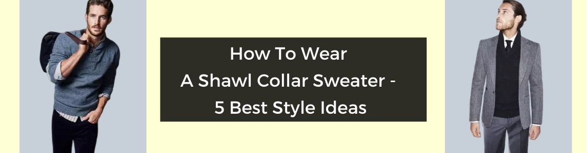 How To Wear A Shawl Collar Sweater - Best Style Ideas | Capthatt .